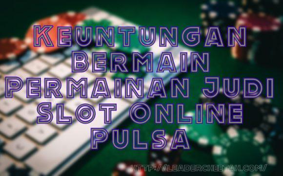 Keuntungan Bermain Permainan Judi Slot Online Pulsa