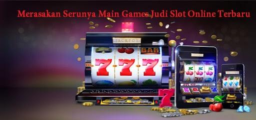 Merasakan Serunya Main Games Judi Slot Online Terbaru